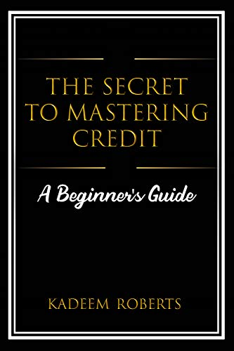 The Secret To Mastering Credit: A Beginner's Guide