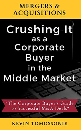 Mergers & Acquisitions: Crushing It as a Corporate Buyer in the Middle Market: The Corporate Buyer's Guide to Successful M&A Deals