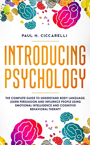 Introducing Psychology: the complete guide to understand body language, learn persuasion and influence people using emotional intelligence and cognitive behavioral therapy (Life 3.0)