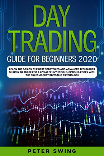 Day Trading Guide For Beginners 2020: Learn the Basics, The Best Strategies and Advanced Techniques on How To Trade For a Living Penny Stocks,Options,Forex With The Right Market Investing Psychology