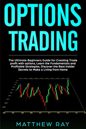 Options Trading: The Ultimate Beginners Guide For Creating Trade profit with options, Learn the Fundamentals and Profitable Strategies, Discover the Best Insider Secrets to Make a Living from Home.
