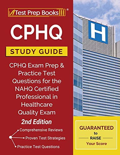 CPHQ Study Guide: CPHQ Exam Prep and Practice Test Questions for the NAHQ Certified Professional in Healthcare Quality Exam [2nd Edition]