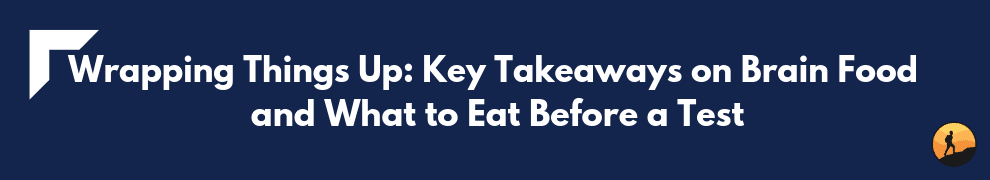 Wrapping Things Up Key Takeaways on Brain Food and What to Eat Before a Test