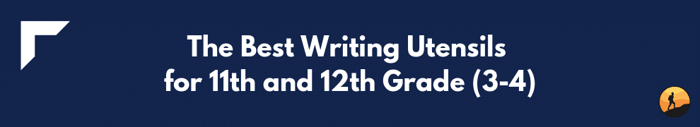 The Best Writing Utensils for 11th and 12th Grade (3-4)