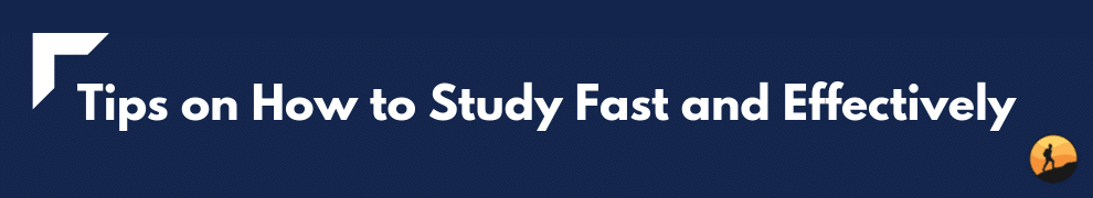 Tips on How to Study Fast and Effectively