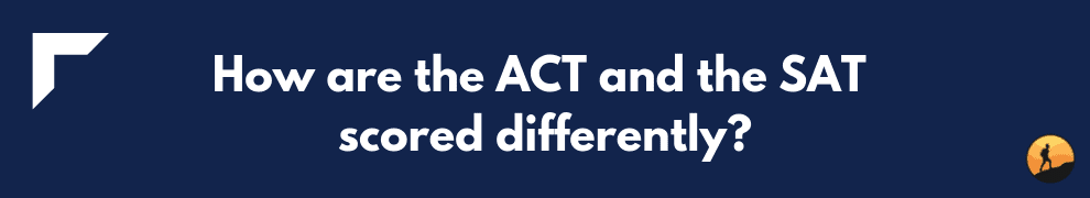 How are the ACT and the SAT scored differently