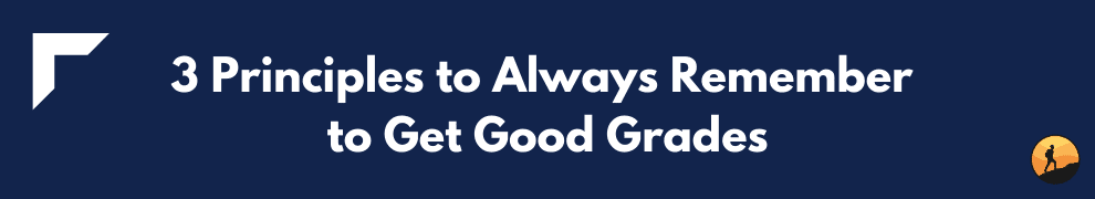 3 Principles to Always Remember to Get Good Grades