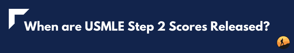 When are USMLE Step 2 Scores Released?