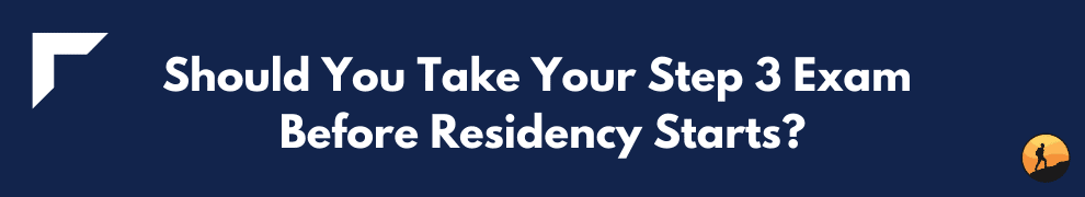 Should You Take Your Step 3 Exam Before Residency Starts?