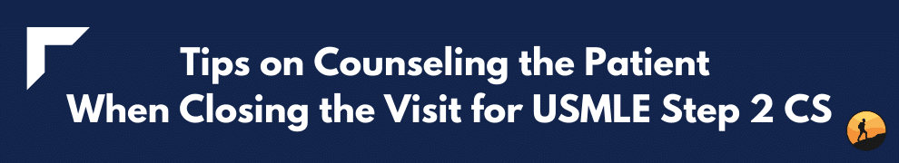 Tips on Counseling the Patient When Closing the Visit for USMLE Step 2 CS
