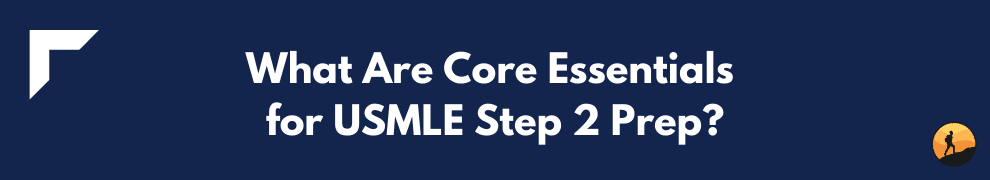 What Are Core Essentials for USMLE Step 2 Prep?