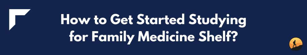 How to Get Started Studying for Family Medicine Shelf?