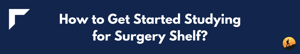 How to Get Started Studying for Surgery Shelf?
