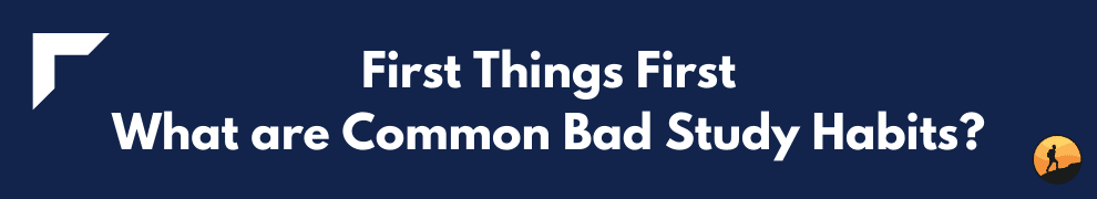 First Things First: What are Common Bad Study Habits?