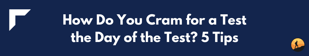 How Do You Cram for a Test the Day of the Test? 5 Tips