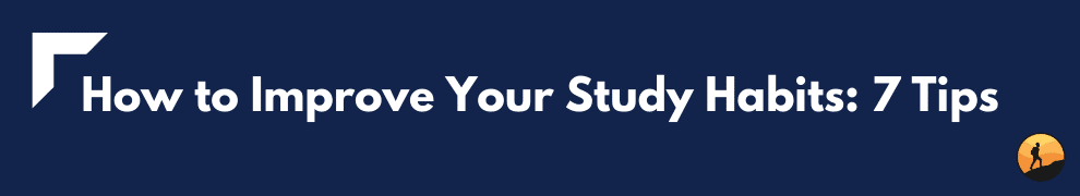 How to Improve Your Study Habits: 7 Tips