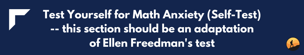 Test Yourself for Math Anxiety (Self-Test) -- this section should be an adaptation of Ellen Freedman's test
