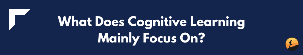 What Does Cognitive Learning Mainly Focus On?