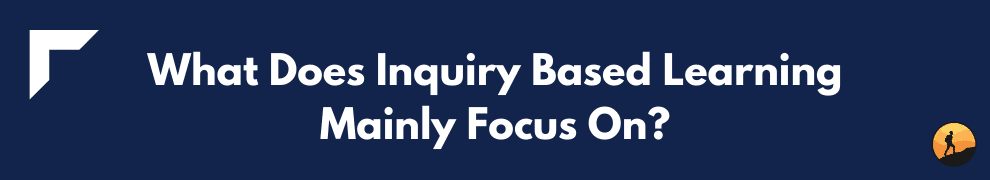 What Does Inquiry Based Learning Mainly Focus On?