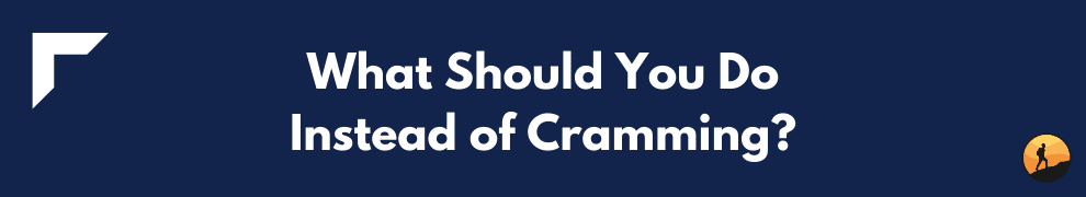 What Should You Do Instead of Cramming?