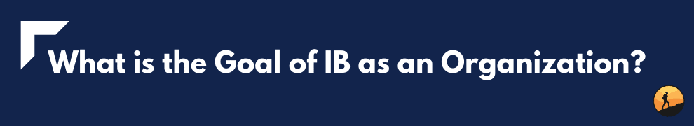 What is the Goal of IB as an Organization?