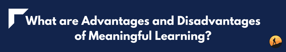 What are Advantages and Disadvantages of Meaningful Learning?
