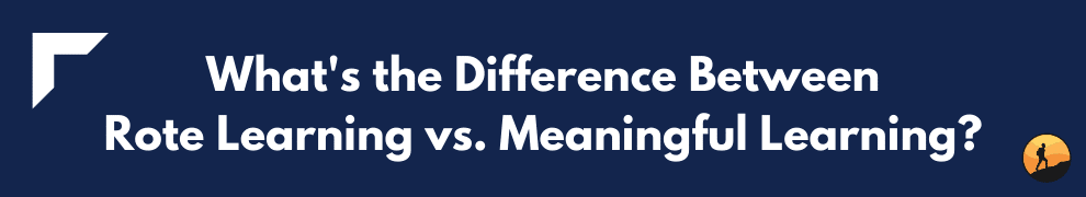 What's the Difference Between Rote Learning vs. Meaningful Learning?
