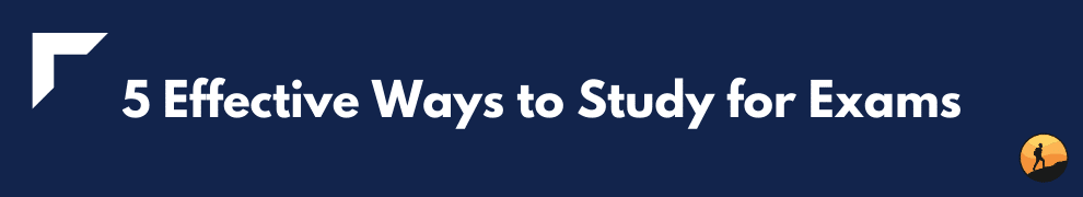 5 Effective Ways to Study for Exams
