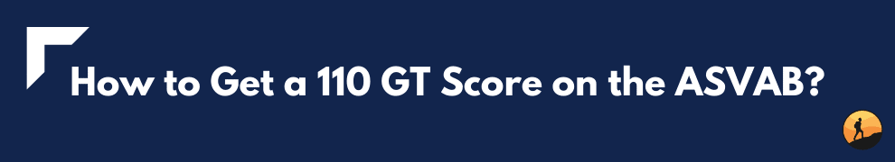 How to Get a 110 GT Score on the ASVAB?