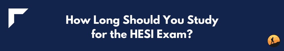 How Long Should You Study for the HESI Exam?