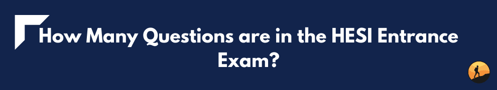 How Many Questions are in the HESI Entrance Exam?