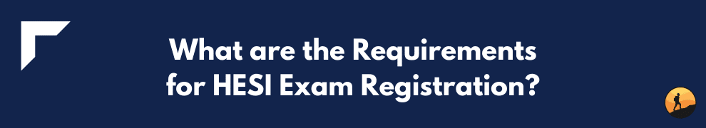 What are the Requirements for HESI Exam Registration?