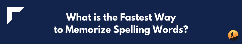 What is the Fastest Way to Memorize Spelling Words?