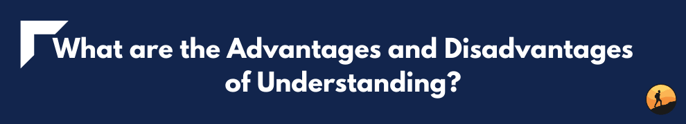 What are the Advantages and Disadvantages of Understanding?