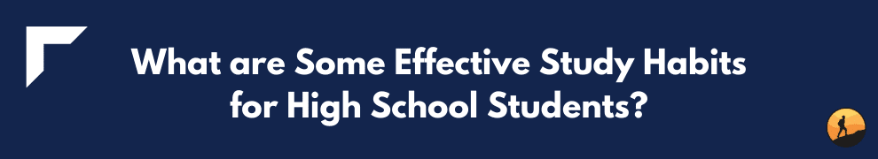 What are Some Effective Study Habits for High School Students?