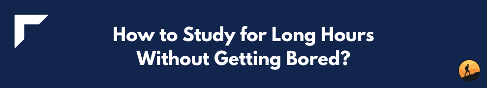 How to Study for Long Hours Without Getting Bored?