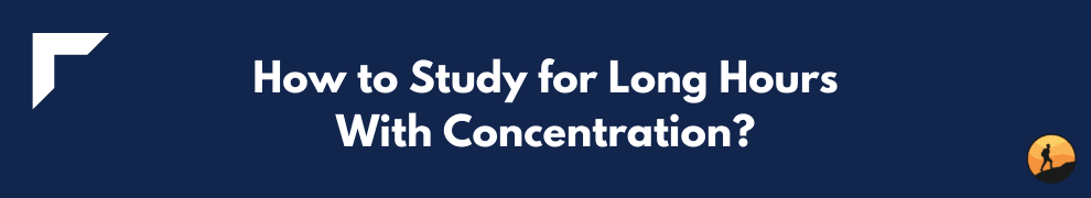 How to Study for Long Hours with Concentration?