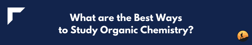 What are the Best Ways to Study Organic Chemistry?